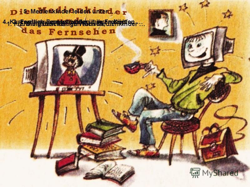 1. Freiwillig beschäftigen sich Medienkinder …2. Sie haben keinen Wunsch, … 3. Fernsehvampirs wollen ihre Freizeit …4. Kurzweilige Fernsehbilder in ihren Köpfen … 5. Medienkinder leiden unter …
