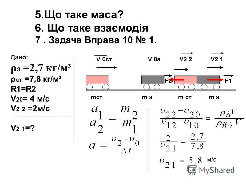 5.Що таке маса? 6. Що таке взаємодія 7. Задача Вправа 10 1. Дано: ρ а =2,7 кг/м³ ρ ст =7,8 кг/м³ R1=R2 V 20 = 4 м/с V 2 2 =2м/c V 2 1 =? mст m а m ст m а V 0ст V 0a V2 2 V2 1 F2 F1 м/с