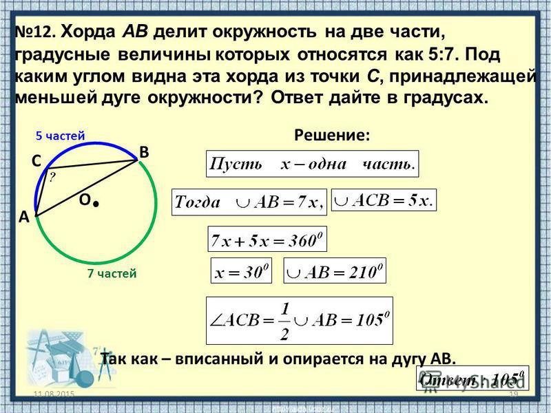 11.08.201519 12. Хорда AB делит окружность на две части, градусные величины которых относятся как 5:7. Под каким углом видна эта хорда из точки C, принадлежащей меньшей дуге окружности? Ответ дайте в градусах. O Решение: A B C Так как – вписанный и о