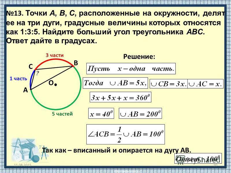 11.08.201520 13. Точки A, B, C, расположенные на окружности, делят ее на три дуги, градусные величины которых относятся как 1:3:5. Найдите больший угол треугольника ABC. Ответ дайте в градусах. O Решение: A B C Так как – вписанный и опирается на дугу