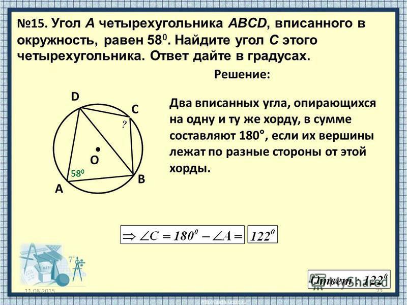 Два вписанных угла, опирающихся на одну и ту же хорду, в сумме составляют 180°, если их вершины лежат по разные стороны от этой хорды. 11.08.201522 15. Угол A четырехугольника ABCD, вписанного в окружность, равен 58 0. Найдите угол C этого четырехуго