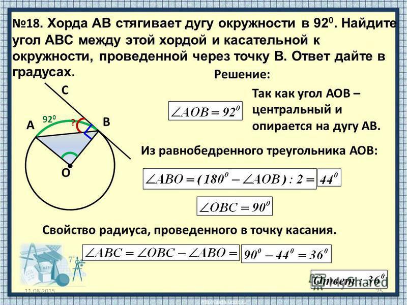11.08.201525 18. Хорда AB стягивает дугу окружности в 92 0. Найдите угол ABC между этой хордой и касательной к окружности, проведенной через точку B. Ответ дайте в градусах. O Решение: A B C 92 0 Из равнобедренного треугольника АОВ: ? Так как угол АО