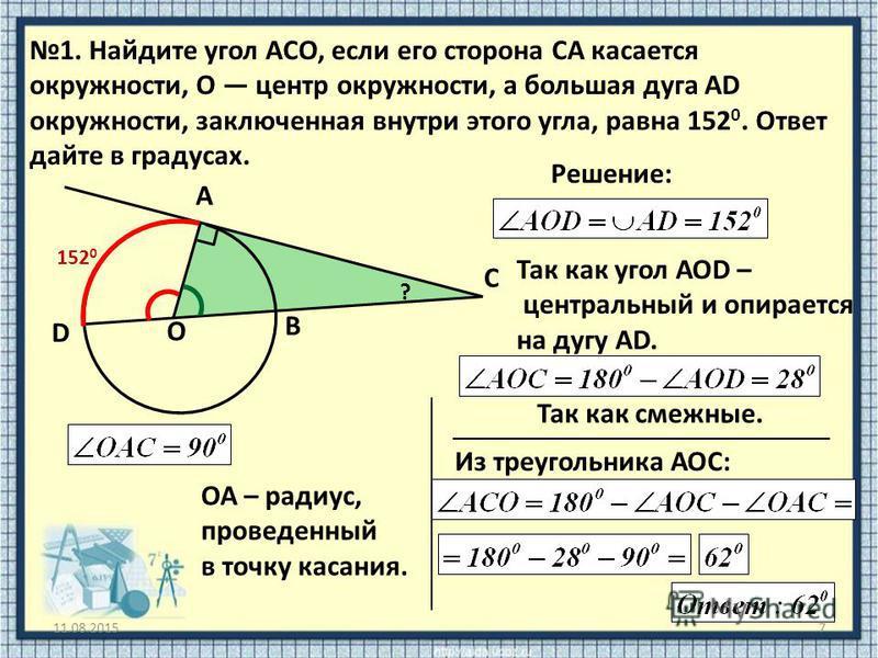 11.08.20157 1. Найдите угол ACO, если его сторона CA касается окружности, O центр окружности, а большая дуга AD окружности, заключенная внутри этого угла, равна 152 0. Ответ дайте в градусах. C А В D О ? Решение: Так как угол АОD – центральный и опир