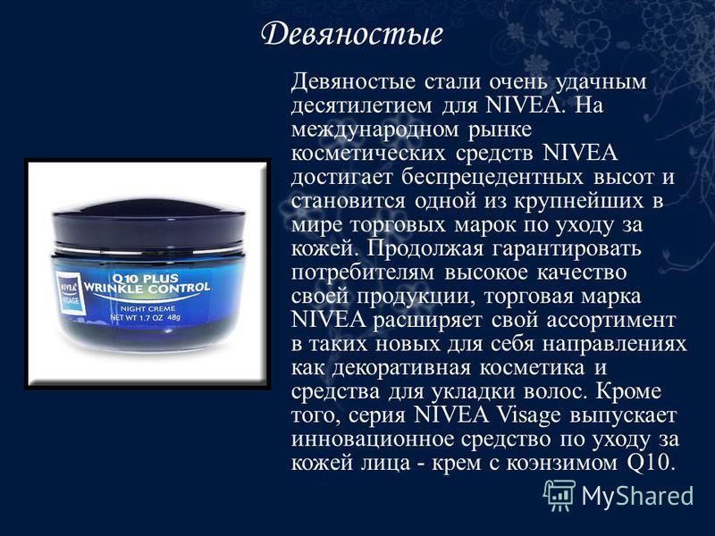 Девяностые Девяностые стали очень удачным десятилетием для NIVEA. На международном рынке косметических средств NIVEA достигает беспрецедентных высот и становится одной из крупнейших в мире торговых марок по уходу за кожей. Продолжая гарантировать пот