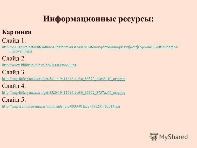 Информационные ресурсы: Картинки Слайд 1. http://900igr.net/datai/literatura/A.Platonov/0002-002-Platonov-psevdonim-pisatelja-vzjat-po-imeni-ottsa-Platona- Firsovicha.jpg Слайд 2. http://www.biblus.ru/pics/c/c/9/1000398662. jpg Слайд 3. http://img-fo