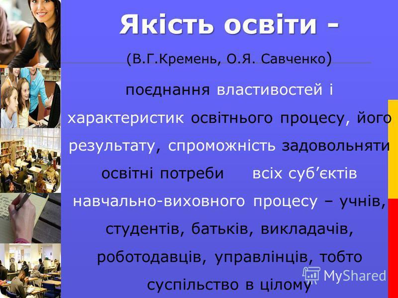 Якість освіти - (В.Г.Кремень, О.Я. Савченко ) поєднання властивостей і характеристик освітнього процесу, його результату, спроможність задовольняти освітні потреби всіх субєктів навчально-виховного процесу – учнів, студентів, батьків, викладачів, роб