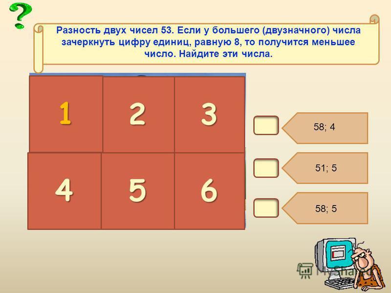 В2. 23 456 Разность двух чисел 53. Если у большего (двузначного) числа зачеркнуть цифру единиц, равную 8, то получится меньшее число. Найдите эти числа. 1 58; 5 51; 5 58; 4