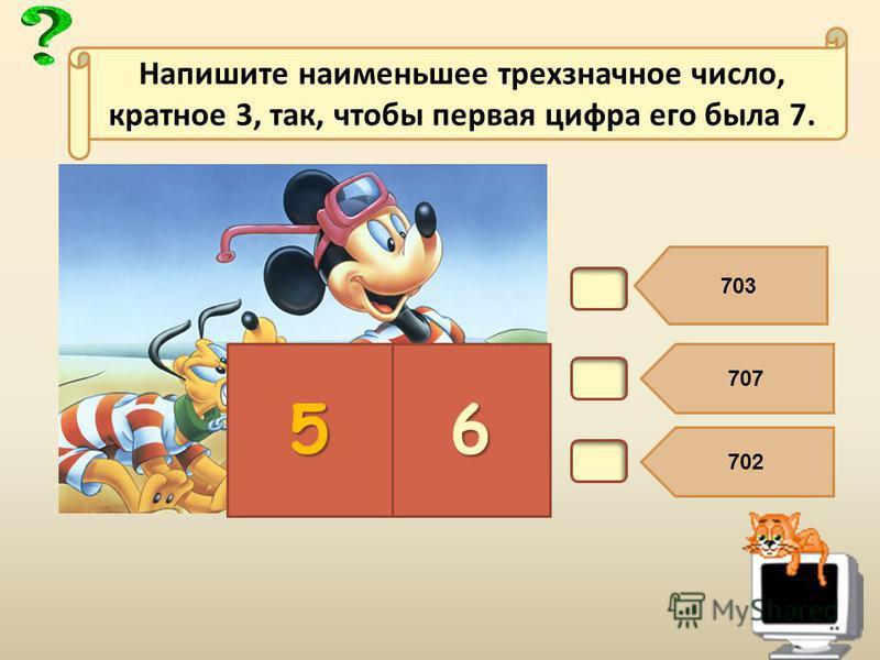 В6. 703 707 702 56 Напишите наименьшее трехзначное число, кратное 3, так, чтобы первая цифра его была 7.