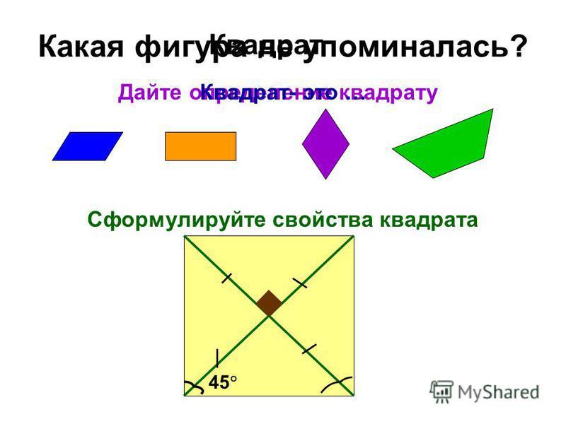 Какая фигура не упоминалась? Квадрат Дайте определение квадрату Сформулируйте свойства квадрата 45 Квадрат- это …