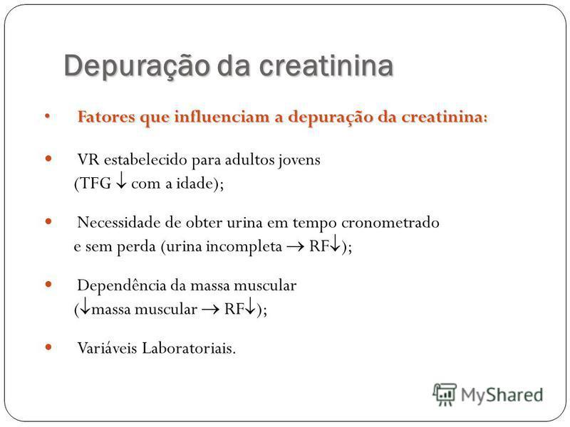 Depuração da creatinina Fatores que influenciam a depuração da creatinina :Fatores que influenciam a depuração da creatinina : VR estabelecido para adultos jovens (TFG com a idade); Necessidade de obter urina em tempo cronometrado e sem perda (urina