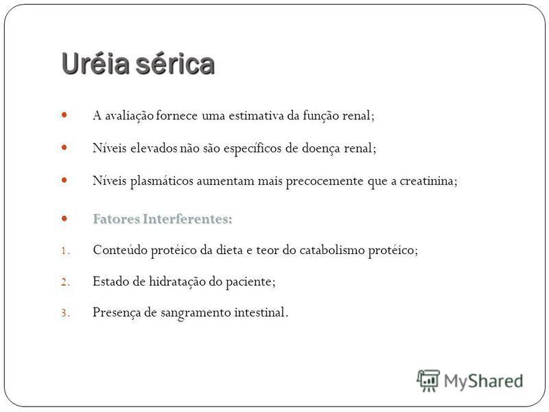 Uréia sérica A avaliação fornece uma estimativa da função renal; Níveis elevados não são específicos de doença renal; Níveis plasmáticos aumentam mais precocemente que a creatinina; Fatores Interferentes: Fatores Interferentes: 1. Conteúdo protéico d
