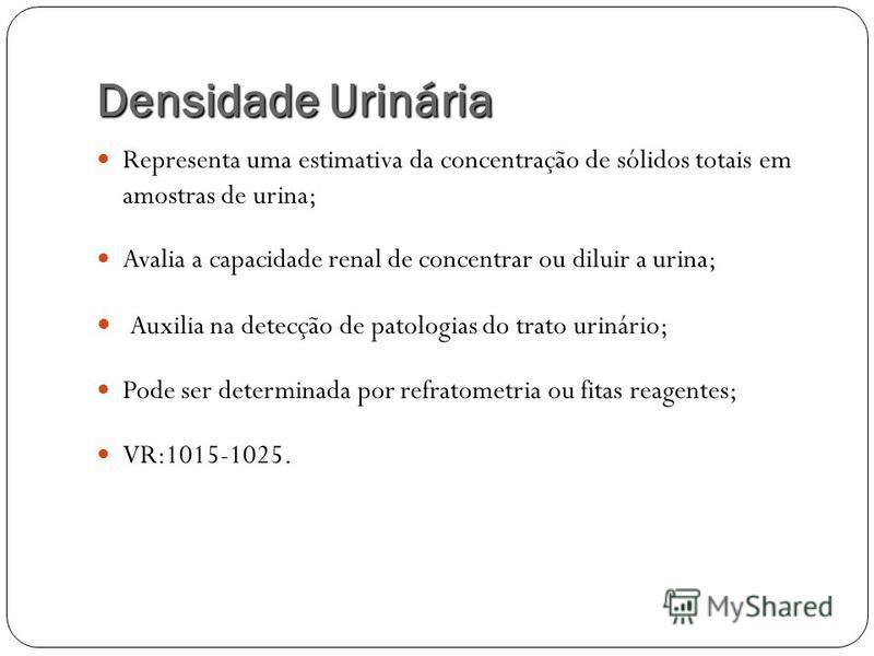 Densidade Urinária Representa uma estimativa da concentração de sólidos totais em amostras de urina; Avalia a capacidade renal de concentrar ou diluir a urina; Auxilia na detecção de patologias do trato urinário; Pode ser determinada por refratometri