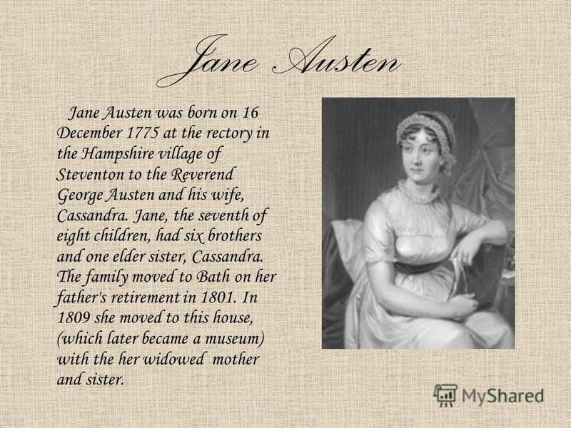 Jane Austen Jane Austen was born on 16 December 1775 at the rectory in the Hampshire village of Steventon to the Reverend George Austen and his wife, Cassandra. Jane, the seventh of eight children, had six brothers and one elder sister, Cassandra. Th