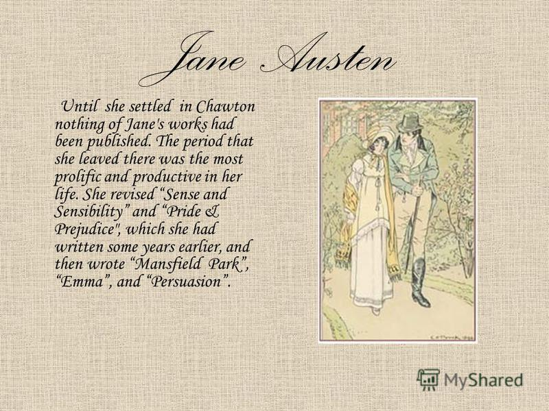 Jane Austen Until she settled in Chawton nothing of Jane's works had been published. The period that she leaved there was the most prolific and productive in her life. She revised Sense and Sensibility and Pride & Prejudice