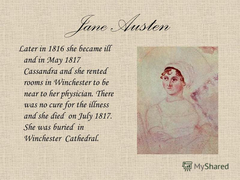 Jane Austen Later in 1816 she became ill and in May 1817 Cassandra and she rented rooms in Winchester to be near to her physician. There was no cure for the illness and she died on July 1817. She was buried in Winchester Cathedral.