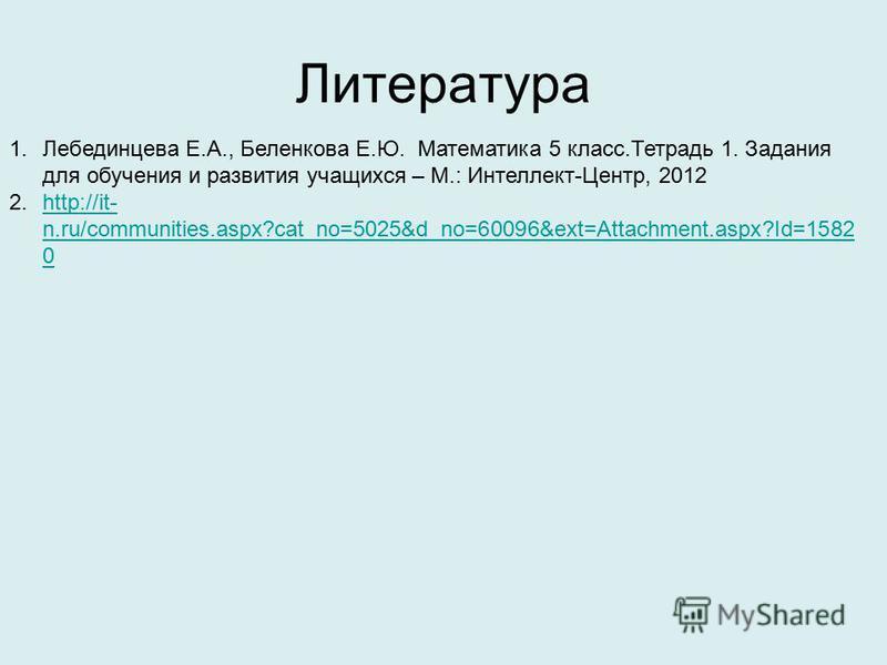 Литература 1. Лебединцева Е.А., Беленкова Е.Ю. Математика 5 класс.Тетрадь 1. Задания для обучения и развития учащихся – М.: Интеллект-Центр, 2012 2.http://it- n.ru/communities.aspx?cat_no=5025&d_no=60096&ext=Attachment.aspx?Id=1582 0http://it- n.ru/c