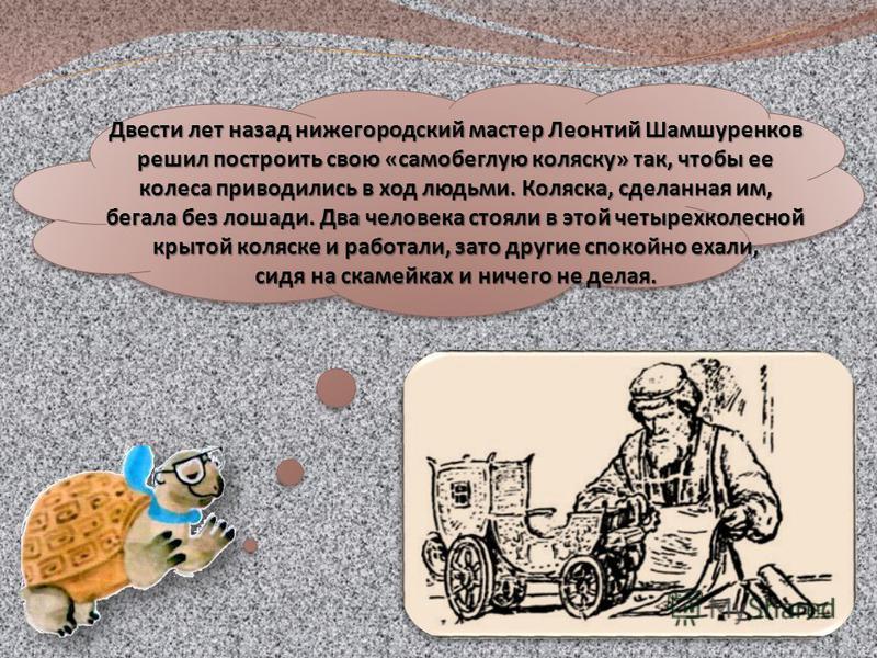 Двести лет назад нижегородский мастер Леонтий Шамшуренков решил построить свою «самобеглую коляску» так, чтобы ее колеса приводились в ход людьми. Коляска, сделанная им, бегала без лошади. Два человека стояли в этой четырехколесной крытой коляске и р