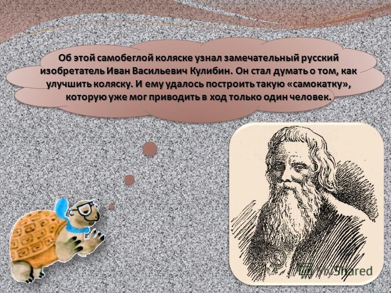 Об этой самобеглой коляске узнал замечательный русский изобретатель Иван Васильевич Кулибин. Он стал думать о том, как улучшить коляску. И ему удалось построить такую «самокату», которую уже мог приводить в ход только один человек.