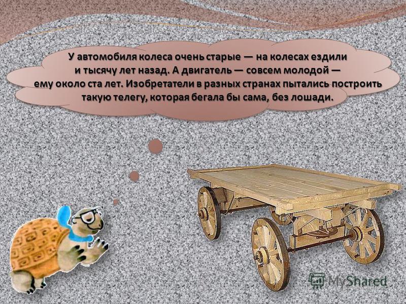 У автомобиля колеса очень старые на колесах ездили и тысячу лет назад. А двигатель совсем молодой и тысячу лет назад. А двигатель совсем молодой ему около ста лет. Изобретатели в разных странах пытались построить такую телегу, которая бегала бы сама,