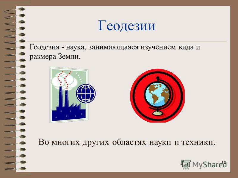 10 Геодезии Во многих других областях науки и техники. Геодезия - наука, занимающаяся изучением вида и размера Земли.