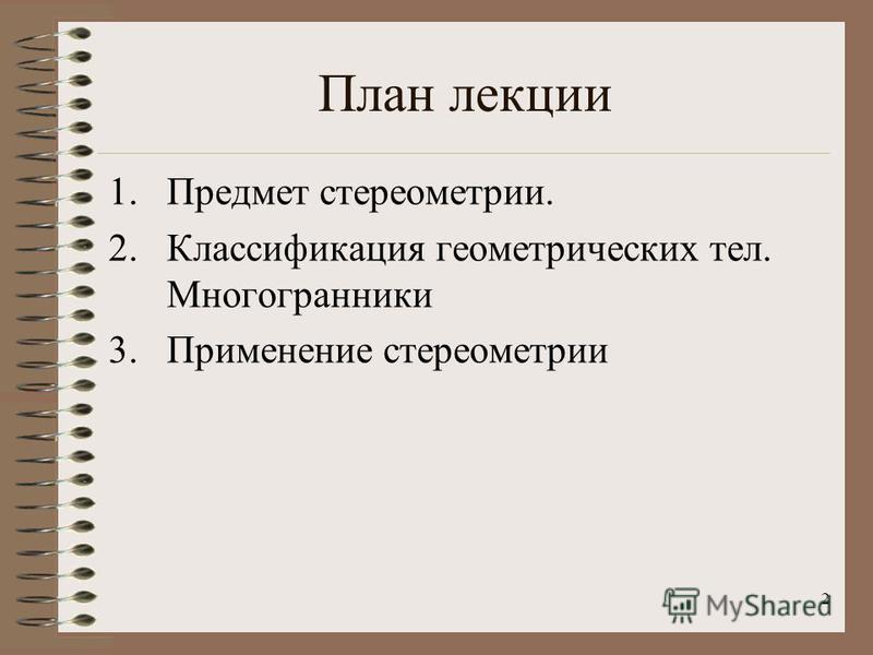 2 План лекции 1. Предмет стереометрии. 2. Классификация геометрических тел. Многогранники 3. Применение стереометрии