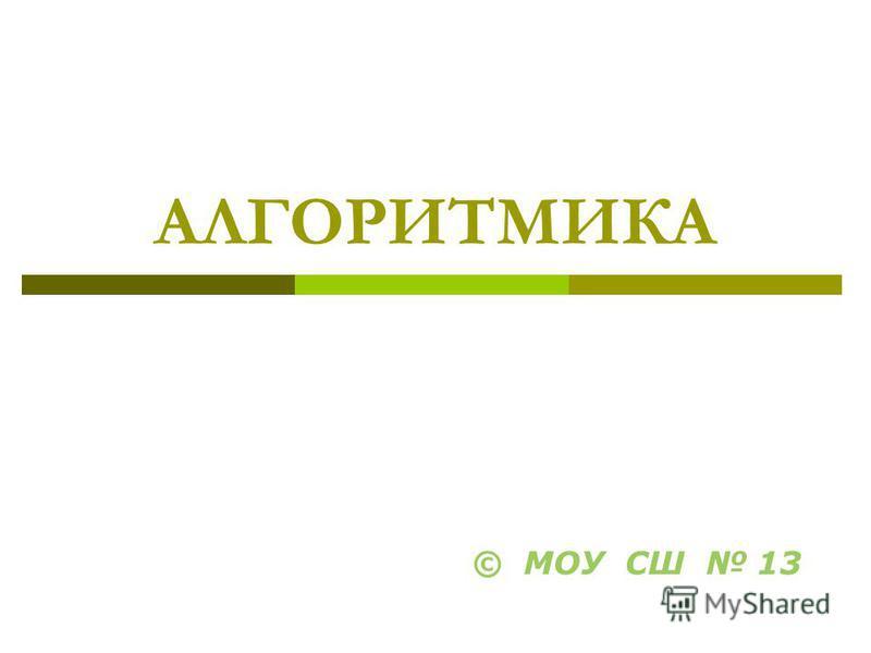 АЛГОРИТМИКА © МОУ СШ 13