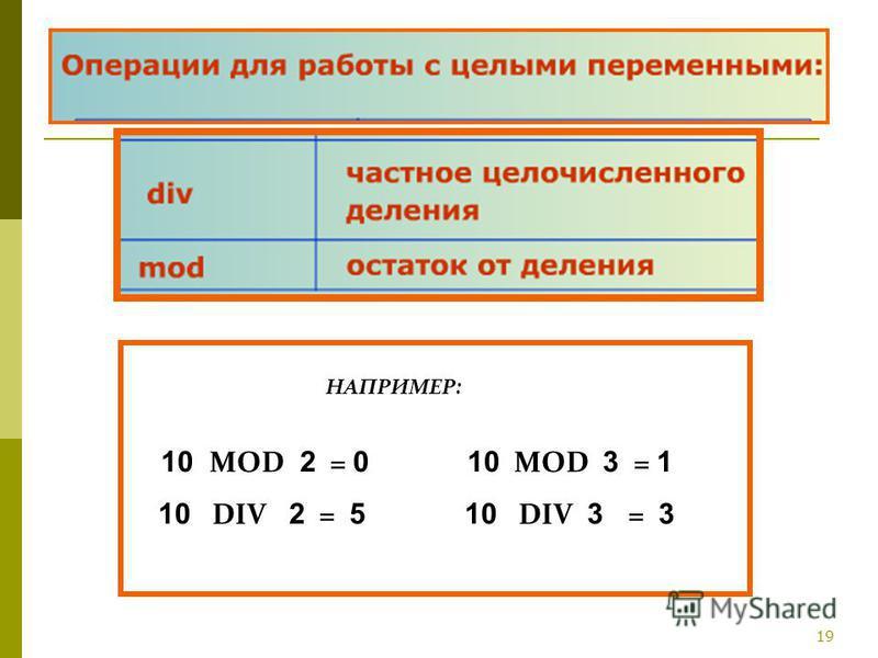 19 НАПРИМЕР: 10 MOD 2 = 0 10 MOD 3 = 1 10 DIV 2 = 5 10 DIV 3 = 3