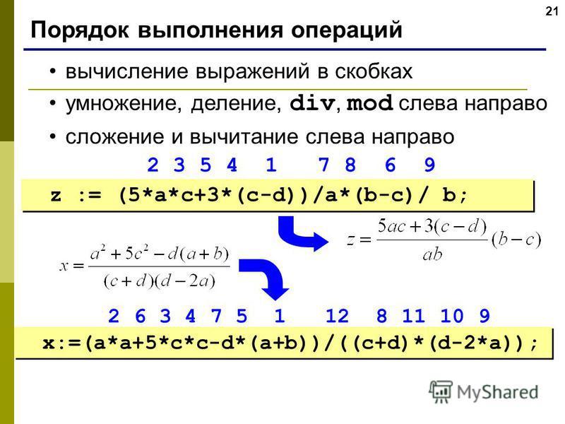 21 Порядок выполнения операций вычисление выражений в скобках умножение, деление, div, mod слева направо сложение и вычитание слева направо z := (5*a*c+3*(c-d))/a*(b-c)/ b; x:=(a*a+5*c*c-d*(a+b))/((c+d)*(d-2*a)); 2 3 5 4 1 7 8 6 9 2 6 3 4 7 5 1 12 8
