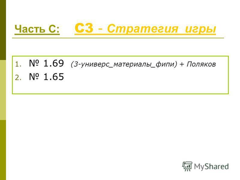 Часть С: С3 - Стратегия игры С3 - Стратегия игры 1. 1.69 (3-универс_материалы_фипи) + Поляков 2. 1.65