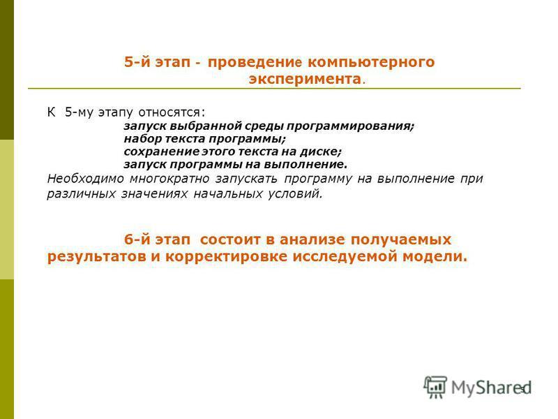 5 5-й этап - проведение компьютерного эксперимента. К 5-му этапу относятся: запуск выбранной среды программирования; набор текста программы; сохранение этого текста на диске; запуск программы на выполнение. Н еобходимо многократно запускать программу