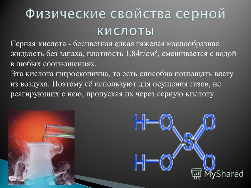 Серная кислота - бесцветная едкая тяжелая маслообразная жидкость без запаха, плотность 1,84 г/см 3, смешивается с водой в любых соотношениях. Эта кислота гигроскопична, то есть способна поглощать влагу из воздуха. Поэтому её используют для осушения г