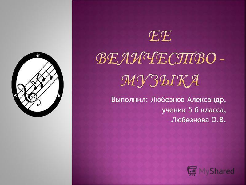 Выполнил: Любезнов Александр, ученик 5 б класса, Любезнова О.В.