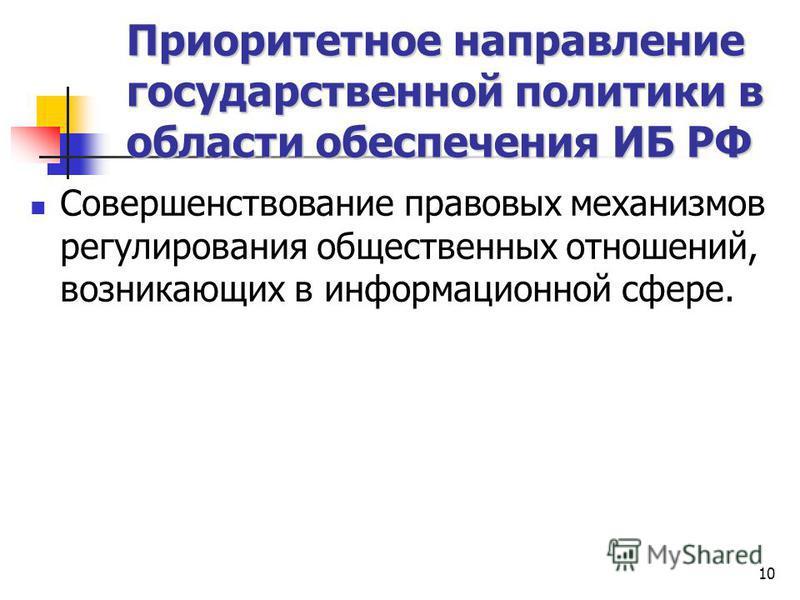 10 Приоритетное направление государственной политики в области обеспечения ИБ РФ Совершенствование правовых механизмов регулирования общественных отношений, возникающих в информационной сфере.