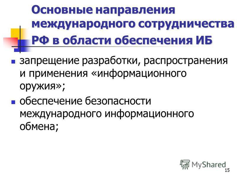 15 Основные направления международного сотрудничества РФ в области обеспечения ИБ запрещение разработки, распространения и применения «информационного оружия»; обеспечение безопасности международного информационного обмена;