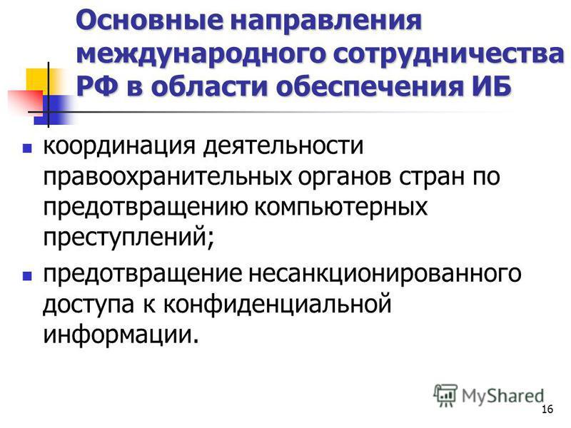 16 Основные направления международного сотрудничества РФ в области обеспечения ИБ координация деятельности правоохранительных органов стран по предотвращению компьютерных преступлений; предотвращение несанкционированного доступа к конфиденциальной ин