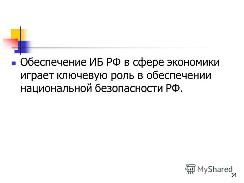 34 Обеспечение ИБ РФ в сфере экономики играет ключевую роль в обеспечении национальной безопасности РФ.