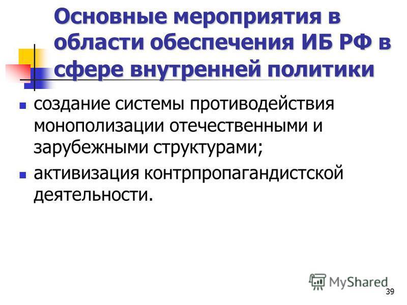 39 Основные мероприятия в области обеспечения ИБ РФ в сфере внутренней политики создание системы противодействия монополизации отечественными и зарубежными структурами; активизация контрпропагандистской деятельности.