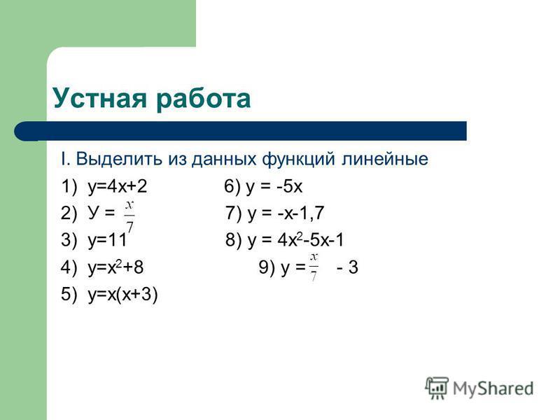 Устная работа I. Выделить из данных функций линейные 1) у=4 х+2 6) у = -5 х 2) У = 7) у = -х-1,7 3) у=11 8) у = 4 х 2 -5 х-1 4) y=x 2 +8 9) у = - 3 5) у=х(х+3)