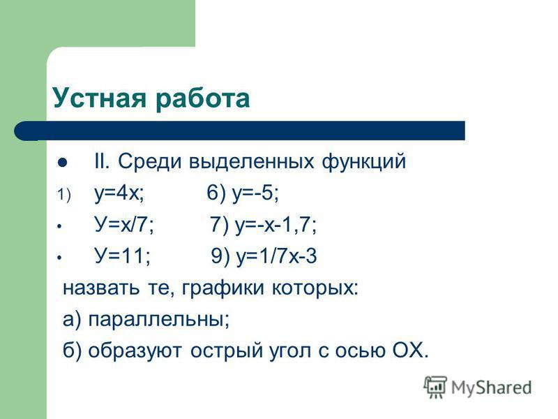 Устная работа II. Среди выделенных функций 1) у=4 х; 6) у=-5; У=х/7; 7) у=-х-1,7; У=11; 9) у=1/7 х-3 назвать те, графики которых: а) параллельны; б) образуют острый угол с осью ОХ.