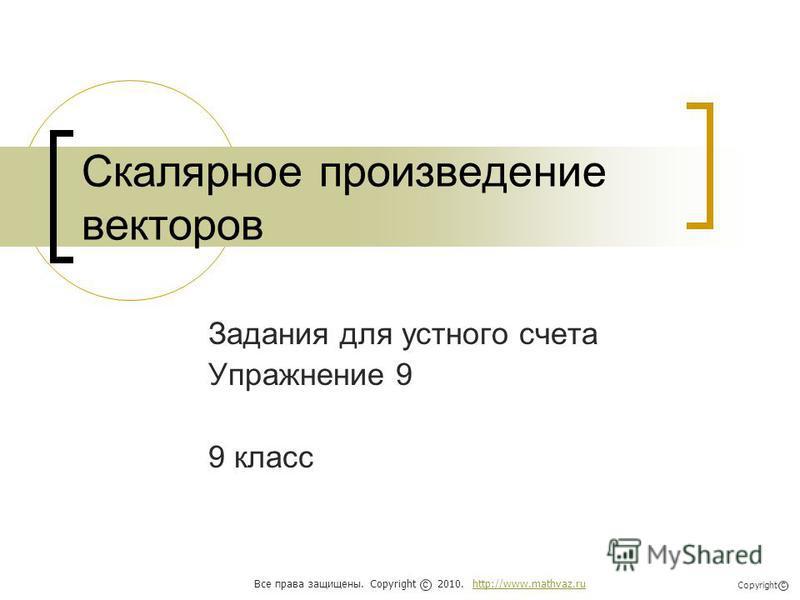 Скалярное произведение векторов Задания для устного счета Упражнение 9 9 класс Все права защищены. Copyright 2010. http://www.mathvaz.ruhttp://www.mathvaz.ru с Copyright с