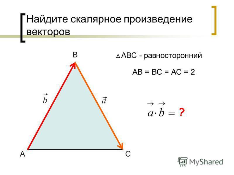Найдите скалярное произведение векторов А В С АВС - равносторонний a b АВ = ВС = АС = 2 -2 ?