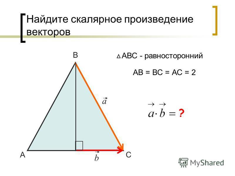 Найдите скалярное произведение векторов А В С АВС - равносторонний a b АВ = ВС = АС = 2 1 ?