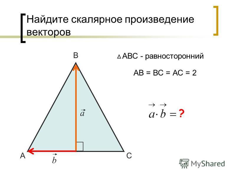 Найдите скалярное произведение векторов А В С АВС - равносторонний a b АВ = ВС = АС = 2 0 ?