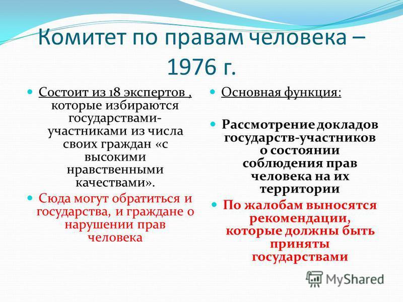 Комитет по правам человека – 1976 г. Состоит из 18 экспертов, которые избираются государствами- участниками из числа своих граждан «с высокими нравственными качествами». Сюда могут обратиться и государства, и граждане о нарушении прав человека Основн