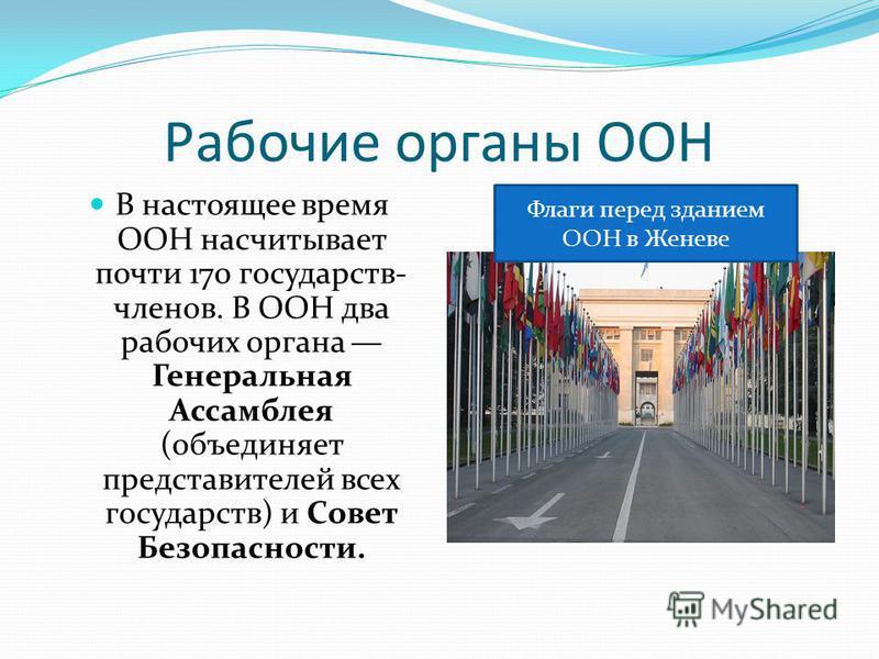 Рабочие органы ООН В настоящее время ООН насчитывает почти 170 государств- членов. В ООН два рабочих органа Генеральная Ассамблея (объединяет представителей всех государств) и Совет Безопасности. Флаги перед зданием ООН в Женеве