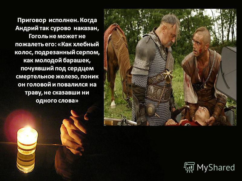Приговор исполнен. Когда Андрий так сурово наказан, Гоголь не может не пожалеть его: «Как хлебный колос, подрезанный серпом, как молодой барашек, почуявший под сердцем смертельное железо, поник он головой и повалился на траву, не сказавши ни одного с