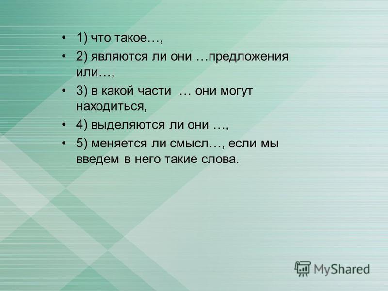 1) что такое…, 2) являются ли они …предложения или…, 3) в какой части … они могут находиться, 4) выделяются ли они …, 5) меняется ли смысл…, если мы введем в него такие слова.