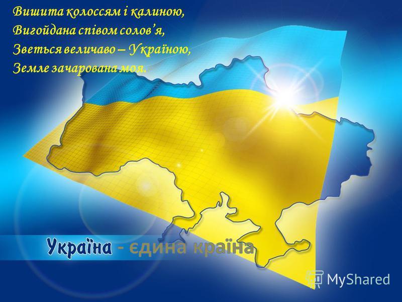 Вишита колоссям і калиною, Вигойдана співом соловя, Зветься величаво – Україною, Земле зачарована моя.