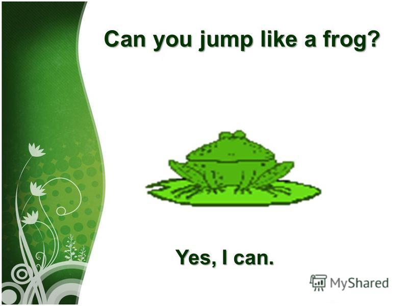 Саn you jump like а frog? Yes, I can.
