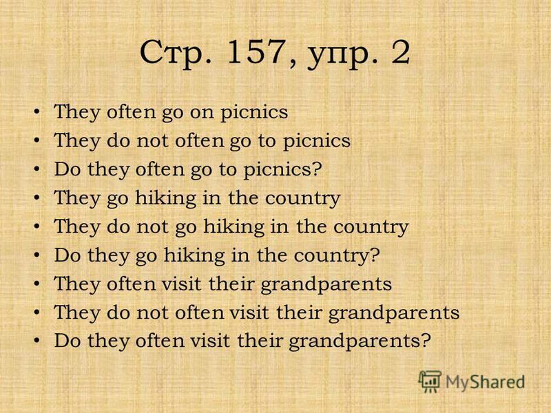 Стр. 157, упр. 2 They often go on picnics They do not often go to picnics Do they often go to picnics? They go hiking in the country They do not go hiking in the country Do they go hiking in the country? They often visit their grandparents They do no